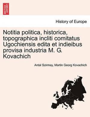 Notitia Politica, Historica, Topographica Incliti Comitatus Ugochiensis Edita Et Indieibus Provisa Industria M. G. Kovachich