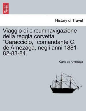 Viaggio Di Circumnavigazione Della Reggia Corvetta  Caracciolo,  Comandante C. de Amezaga, Negli Anni 1881-82-83-84.