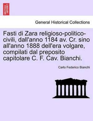 Fasti Di Zara Religioso-Politico-Civili, Dall'anno 1184 AV. Cr. Sino All'anno 1888 Dell'era Volgare, Compilati Dal Preposito Capitolare C. F. Cav. Bianchi.