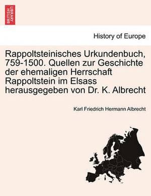 Rappoltsteinisches Urkundenbuch, 759-1500. Quellen Zur Geschichte Der Ehemaligen Herrschaft Rappoltstein Im Elsass Herausgegeben Von Dr. K. Albrecht