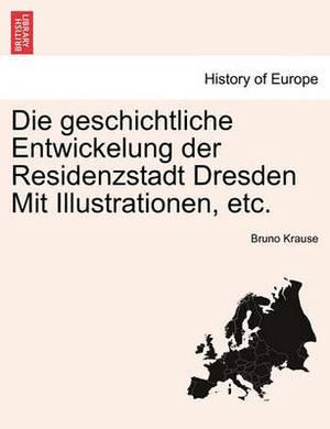 Die Geschichtliche Entwickelung Der Residenzstadt Dresden Mit Illustrationen, Etc.