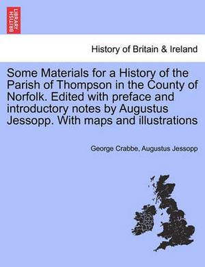 Some Materials for a History of the Parish of Thompson in the County of Norfolk. Edited with Preface and Introductory Notes by Augustus Jessopp. with Maps and Illustrations