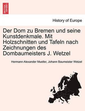 Der Dom Zu Bremen Und Seine Kunstdenkmale. Mit Holzschnitten Und Tafeln Nach Zeichnungen Des Dombaumeisters J. Wetzel