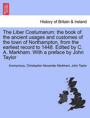 The Liber Costumarum: The Book of the Ancient Usages and Customes of the Town of Northampton, from the Earliest Record to 1448. Edited by C. A. Markham. with a Preface by John Taylor