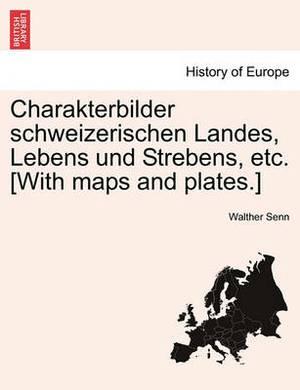 Charakterbilder Schweizerischen Landes, Lebens Und Strebens, Etc. [With Maps and Plates.]