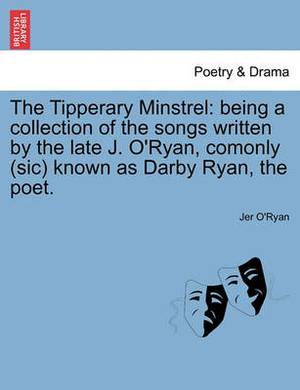 The Tipperary Minstrel: Being a Collection of the Songs Written by the Late J. O'Ryan, Comonly (Sic) Known as Darby Ryan, the Poet.