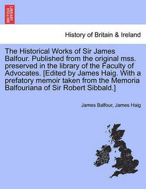 The Historical Works of Sir James Balfour. Published from the Original Mss. Preserved in the Library of the Faculty of Advocates. [Edited by James Haig. with a Prefatory Memoir Taken from the Memoria Balfouriana of Sir Robert Sibbald.]