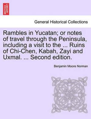 Rambles in Yucatan; Or Notes of Travel Through the Peninsula, Including a Visit to the ... Ruins of Chi-Chen, Kabah, Zayi and Uxmal. ... Second Edition.