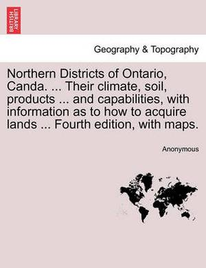 Northern Districts of Ontario, Canda. ... Their Climate, Soil, Products ... and Capabilities, with Information as to How to Acquire Lands ... Fourth Edition, with Maps. Fourth Edition