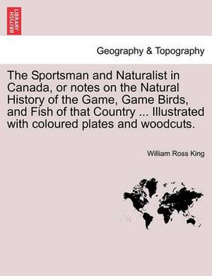 The Sportsman and Naturalist in Canada, or Notes on the Natural History of the Game, Game Birds, and Fish of That Country ... Illustrated with Coloured Plates and Woodcuts.