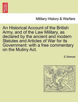 An Historical Account of the British Army, and of the Law Military, as Declared by the Ancient and Modern Statutes and Articles of War for Its Government: With a Free Commentary on the Mutiny ACT.