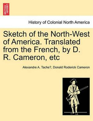 Sketch of the North-West of America. Translated from the French, by D. R. Cameron, Etc