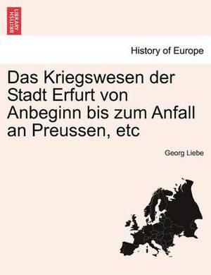 Das Kriegswesen Der Stadt Erfurt Von Anbeginn Bis Zum Anfall an Preussen, Etc
