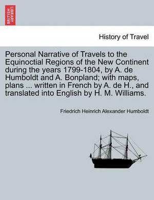 Personal Narrative of Travels to the Equinoctial Regions of the New Continent During the Years 1799-1804, by A. de Humboldt and A. Bonpland; With Maps, Plans ... Written in French by A. de H., and Translated Into English by H. M. Williams.