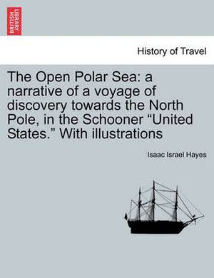 The Open Polar Sea: A Narrative of a Voyage of Discovery Towards the North Pole, in the Schooner United States. with Illustrations