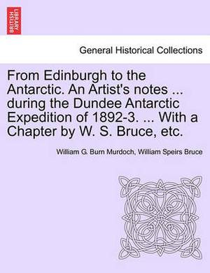 From Edinburgh to the Antarctic. an Artist's Notes ... During the Dundee Antarctic Expedition of 1892-3. ... with a Chapter by W. S. Bruce, Etc.