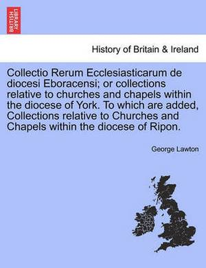 Collectio Rerum Ecclesiasticarum de Diocesi Eboracensi; Or Collections Relative to Churches and Chapels Within the Diocese of York. to Which Are Added, Collections Relative to Churches and Chapels Within the Diocese of Ripon.