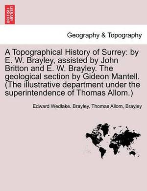 A Topographical History of Surrey: By E. W. Brayley, Assisted by John Britton and E. W. Brayley. the Geological Section by Gideon Mantell. (the Illustrative Department Under the Superintendence of Thomas Allom.)