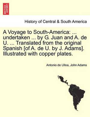 A Voyage to South-America: ... Undertaken ... by G. Juan and A. de U. ... Translated from the Original Spanish [Of A. de U. by J. Adams]. Illustrated with Copper Plates.