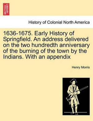 1636-1675. Early History of Springfield. an Address Delivered on the Two Hundredth Anniversary of the Burning of the Town by the Indians. with an Appe