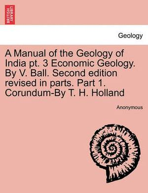 A Manual of the Geology of India PT. 3 Economic Geology. by V. Ball. Second Edition Revised in Parts. Part 1. Corundum-By T. H. Holland