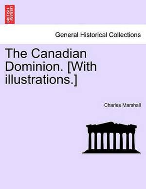 The Canadian Dominion. [With Illustrations.]