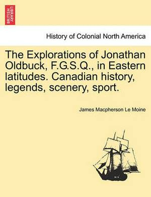 The Explorations of Jonathan Oldbuck, F.G.S.Q., in Eastern Latitudes. Canadian History, Legends, Scenery, Sport.