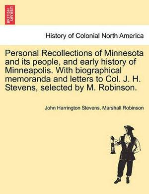 Personal Recollections of Minnesota and Its People, and Early History of Minneapolis. with Biographical Memoranda and Letters to Col. J. H. Stevens, Selected by M. Robinson.