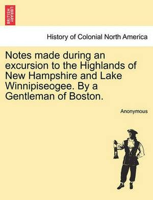 Notes Made During an Excursion to the Highlands of New Hampshire and Lake Winnipiseogee. by a Gentleman of Boston.