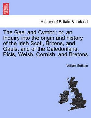 The Gael and Cymbri; Or, an Inquiry Into the Origin and History of the Irish Scoti, Britons, and Gauls, and of the Caledonians, Picts, Welsh, Cornish, and Bretons