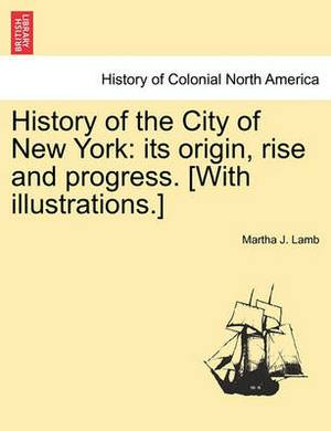 History of the City of New York: Its Origin, Rise and Progress. [With Illustrations.]