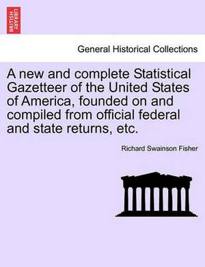 A New and Complete Statistical Gazetteer of the United States of America, Founded on and Compiled from Official Federal and State Returns, Etc.