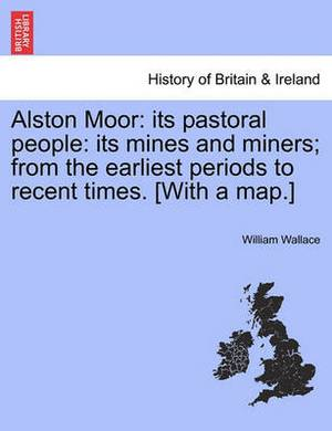 Alston Moor: Its Pastoral People: Its Mines and Miners; From the Earliest Periods to Recent Times. [With a Map.]