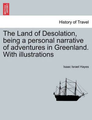 The Land of Desolation, Being a Personal Narrative of Adventures in Greenland. with Illustrations