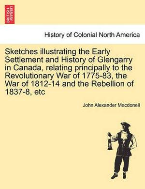 Sketches Illustrating the Early Settlement and History of Glengarry in Canada, Relating Principally to the Revolutionary War of 1775-83, the War of 1812-14 and the Rebellion of 1837-8, Etc