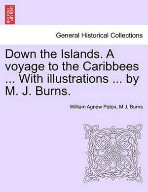 Down the Islands. a Voyage to the Caribbees ... with Illustrations ... by M. J. Burns.