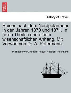Reisen Nach Dem Nordpolarmeer in Den Jahren 1870 Und 1871. in (Drei) Theilen Und Einem Wisenschaftlichen Anhang. Mit Vorwort Von Dr. A. Petermann. Dritter Theil