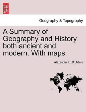 A Summary of Geography and History Both Ancient and Modern. with Maps