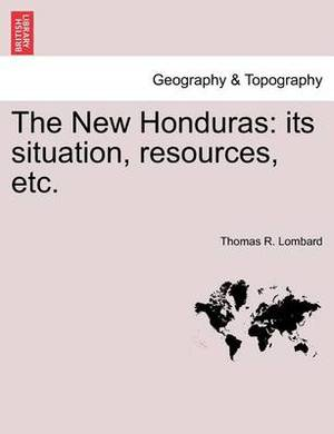 The New Honduras: Its Situation, Resources, Etc.