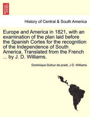 Europe and America in 1821, with an Examination of the Plan Laid Before the Spanish Cortes for the Recognition of the Independence of South America. Translated from the French ... by J. D. Williams.