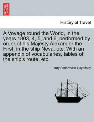 A Voyage Round the World, in the Years 1803, 4, 5, and 6, Performed by Order of His Majesty Alexander the First, in the Ship Neva, Etc. with an Appendix of Vocabularies, Tables of the Ship's Route, Etc.