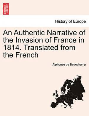 An Authentic Narrative of the Invasion of France in 1814. Translated from the French