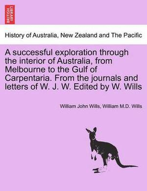 A Successful Exploration Through the Interior of Australia, from Melbourne to the Gulf of Carpentaria. from the Journals and Letters of W. J. W. Edited by W. Wills