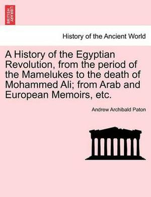 A History of the Egyptian Revolution, from the Period of the Mamelukes to the Death of Mohammed Ali; From Arab and European Memoirs, Etc.