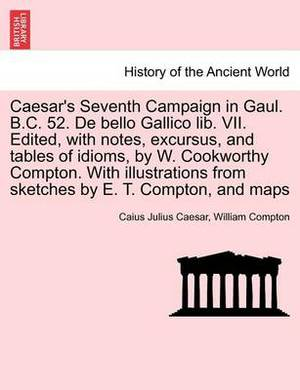 Caesar's Seventh Campaign in Gaul. B.C. 52. de Bello Gallico Lib. VII. Edited, with Notes, Excursus, and Tables of Idioms, by W. Cookworthy Compton. with Illustrations from Sketches by E. T. Compton, and Maps
