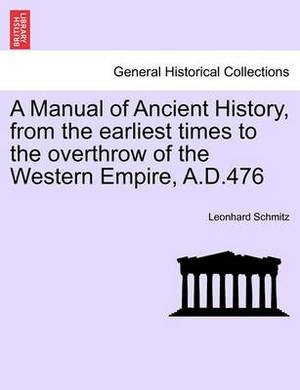 A Manual of Ancient History, from the Earliest Times to the Overthrow of the Western Empire, A.D.476