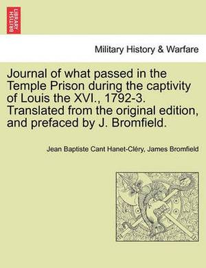 Journal of What Passed in the Temple Prison During the Captivity of Louis the XVI., 1792-3. Translated from the Original Edition, and Prefaced by J. Bromfield.