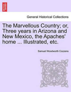 The Marvellous Country; Or, Three Years in Arizona and New Mexico, the Apaches' Home ... Illustrated, Etc.