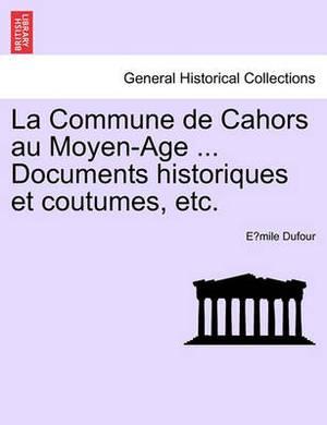 La Commune de Cahors Au Moyen-Age ... Documents Historiques Et Coutumes, Etc.