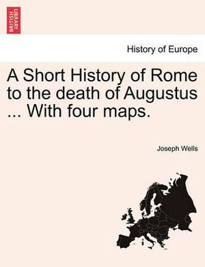 A Short History of Rome to the Death of Augustus ... with Four Maps.